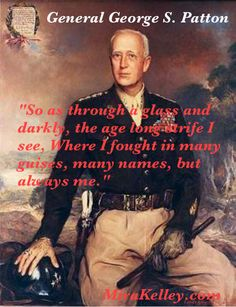 """General George S. Patton  """"So as through a glass and darkly, the age long strife I see, Where I fought in many guises, many names, but always me."""""""