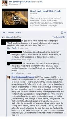"""Im glad it was white people instead of people. Thank goodness this page is all about not discriminating against people for silly things like the color of their skin.""  ""OMG! You guys are SOOO right! She should totally shut her mouth. In fact, we should find ways to silence people of color every time they complain about white people because...""  [click on this image to find a short clip and analysis on color-blind race logics]"