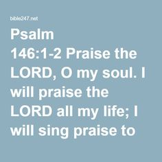 Psalm 146:1-2 Praise the LORD, O my soul. I will praise the LORD all my life; I will sing praise to my God as long as I live.
