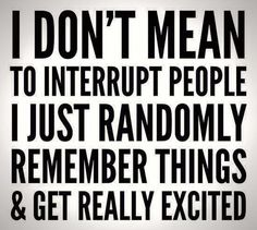 I don't mean to interrupt people I just randomly remember things and get really excited.