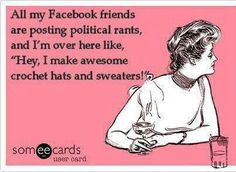 """All my Facebook friends are posting political rants, and I'm over here like, """"Hey, I make awesome crochet hats and sweaters!"""""""