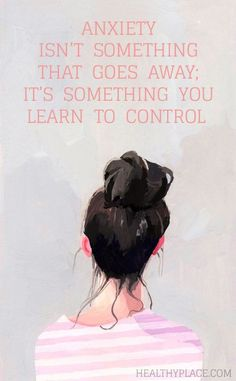 Quote on anxiety: Anxiety isn't something that goes away; it's something you learn to control. www.HealthyPlace.com