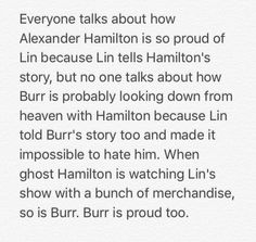 Ok but this is so true bc Burr knew he would be remembered as a villain in Hamiltons story but Lin showed his good sides and struggles Alexander Hamilton, Dear Evan Hansen, Lyric Quotes, Movie Quotes, Quotes Quotes, Life Quotes, Hamilton Lin Manuel Miranda, Aaron Burr, Hamilton Musical