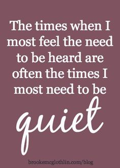 The times when I most feel the need to be heard are often the times I most need to be quiet.