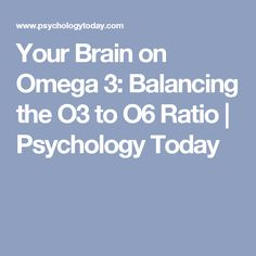 Your Brain on Omega 3: Balancing the O3 to O6 Ratio   Psychology Today