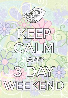 keep calm happy 3 day weekend / Created with Keep Calm and Carry On for iOS #keepcalm #holidayweekend