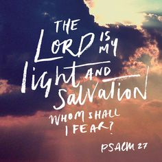 The Lord is my light and salvation, whom shall I fear? Psalm 27:1