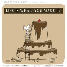 Life is what you make it   http://haroldsplanet.com/dailies/hp5083/