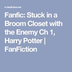 Fanfic: Stuck in a Broom Closet with the Enemy Ch 1, Harry Potter | FanFiction