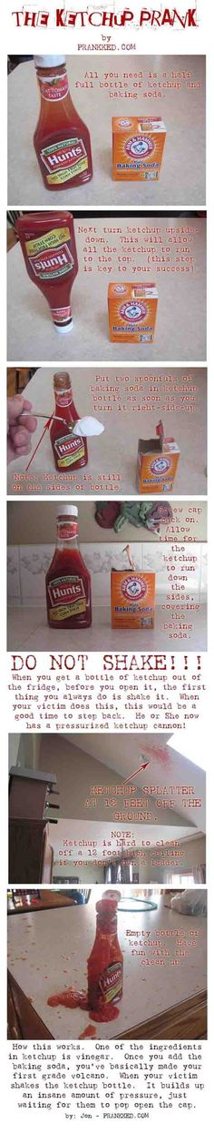 If only I WANTED to clean up ketchup, this would be awesome. The ketchup prank. Baking soda in ketchup bottle, when shook it will explode. This website has tons of great pranks :) Best April Fools, April Fools Pranks, April Fools Day, Good Pranks, Funny Pranks, Awesome Pranks, Evil Pranks, Pranks At Home, Best Pranks