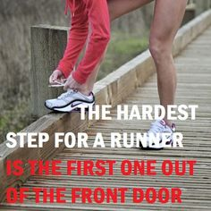 the hardest step for a runner is the first one out  of the front door...