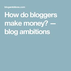 How do bloggers make money? — blog ambitions