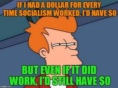 Futurama Fry | IF I HAD A DOLLAR FOR EVERY TIME SOCIALISM WORKED, I'D HAVE $0 BUT EVEN IF IT DID WORK, I'D STILL HAVE $0 | image tagged in memes,futurama fry | made w/ Imgflip meme maker