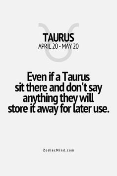 Even if a Taurus sit there a d don't say anything they will store it away for later use.