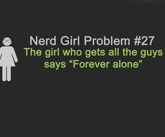 """Nerd Girl Problem #27: The girl who gets all the guys says """"Forever alone."""""""