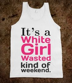would you wear this if I bought it? haha White Girl Wasted (Weekend) @Kelly Hillburn @Logan Rutan @Aley Shiers