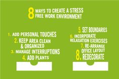 Eight ways to create a stress-free work environment: 1. Add Personal Touches 2. Keep Area Clean & Organized 3. Manage Interruptions 4. Add Plants  5. Set Boundaries 6. Incorporate Relaxation Exercises 7. Re-arrange Office Layout  8. Redecorate