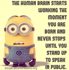 The human brain starts working the moment you are born and never stops until you stand up to speak in public. - minion