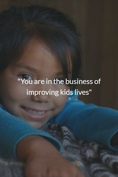 """""""You are in the business of improving kids lives"""""""