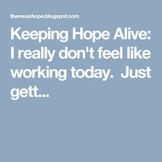 Keeping Hope Alive: I really don't feel like working today. Just gett...
