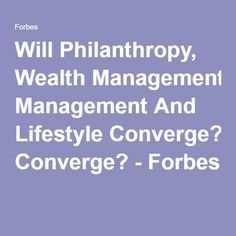 Will Philanthropy, Wealth Management And Lifestyle Converge? - Forbes