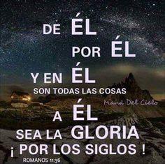 Romanos 11:36  Porque de él, y por él, y para él, son todas las cosas. A él sea la gloria por los siglos. Amén.