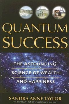 *Quantum Success: The Astounding Science of Wealth and Happiness, by Sandra Anne Taylor