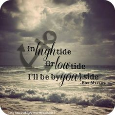 Bob Marley Quote - Beach Love in High Tide or Low Tide i'll be by Your Side ⚓ Cute Quotes, Great Quotes, Funny Quotes, Inspirational Quotes, Navy Quotes, Nice Sayings, Fantastic Quotes, Navy Life, Navy Mom