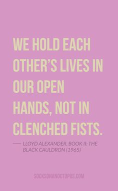 Quote Of The Day: May 18, 2014 - We hold each other's lives in our open hands, not in clenched fists. — Lloyd Alexander, Book II: The Black Cauldron (1965)
