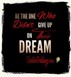 Be The ONE Who Didn't Give Up On Their Dream.
