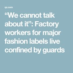 """""""We cannot talk about it"""": Factory workers for major fashion labels live confined by guards Factory Worker, Fashion Labels, Canning, Female, Live, Conservation"""