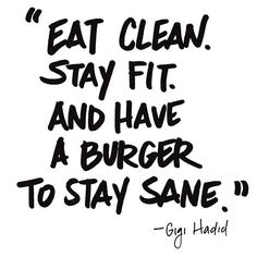 """""""Eat clean, stay fit. And have a burger to stay sane."""""""
