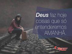 Deus faz hoje coisas que só entenderemos amanhã. #deus #hoje #entender #amanha