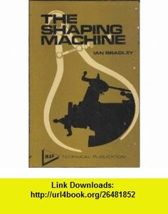 The shaping machine (9780852423233) Ian Bradley , ISBN-10: 0852423233  , ISBN-13: 978-0852423233 ,  , tutorials , pdf , ebook , torrent , downloads , rapidshare , filesonic , hotfile , megaupload , fileserve