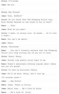 James:Yeah. Remus:Kind of stuck where, James? James:...Well, it was going well and then- Remus:Kind of stuck where. James. James:...The Willow won't stop spanking him. It's just getting mortifying at this point. Remus:What did we learn?