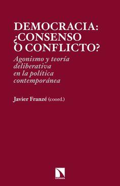 Democracia, ¿consenso o confllicto? : agonismo y teoría deliberativa en la poítica contemporánea / Javier Franzé (coord.) - 2014