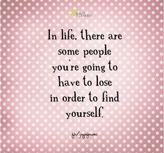 In life, there are some people you're going to have to lose in order to find yourself. <3 https://www.facebook.com/joyofmom