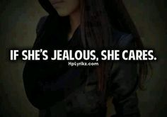 And if she doesn't get jealous ever she DOESN'T CARE.