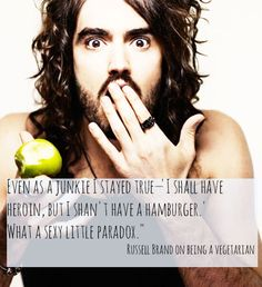 "Even as a junkie, I stayed true. 'I shall have heroin, but I shan't have a hamburger.' What a sexy little paradox."" - Russell Brand"