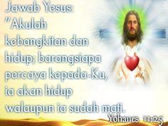 """Jawab Yesus """" Akulah Kebangkitan dan hidup barang siapa percaya kepada-Ku ia akan Hidup walaupun ia sudah Mati,  Yohanes 11: 25"""