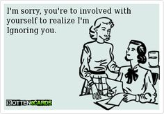 I'm sorry, you're to involved with   yourself to realize I'm   Ignoring you.