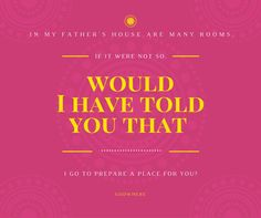 In my Father's house are many rooms. If it were not so, would I have told you that I go to prepare a place for you?