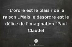 L'ordre est le plaisir de la raison...Mais le désordre est le délice de l'imagination.Paul Claudel