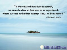Richard Koch-If we realize that failure is normal we come to view all business as an experiment where success at the first attempt is not to be expected