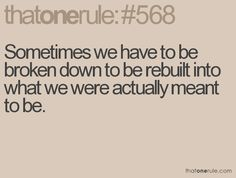 sometimes we have to be broken down to be rebuilt into what we were actually meant to be