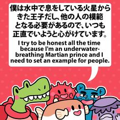 I try to be honest all the time because I'm an underwater-breathing Martian prince and I need to set an example for people. 僕は水中で息をしている火星からきた王子だし、他の人の模範となる必要があるので、いつも正直でいようと心がけています。 #fuguphrases #nihongo