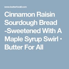 Cinnamon Raisin Sourdough Bread -Sweetened With A Maple Syrup Swirl • Butter For All