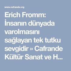 Erich Fromm: İnsanın dünyada varolmasını sağlayan tek tutku sevgidir » Cafrande Kültür Sanat ve Hayat