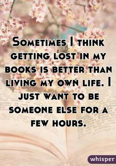 Sometimes I think getting lost in my books is better than living my own live. I just want to be someone else for a few hours.