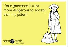 Your ignorance is a lot more dangerous to society than my pitbull.